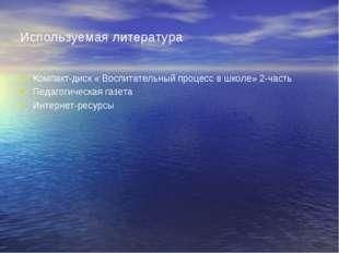 Используемая литература Компакт-диск « Воспитательный процесс в школе» 2-част