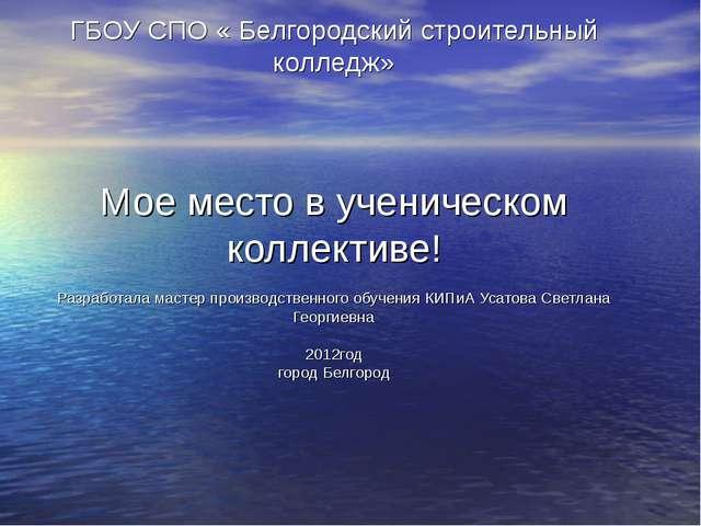 ГБОУ СПО « Белгородский строительный колледж» Мое место в ученическом коллект...