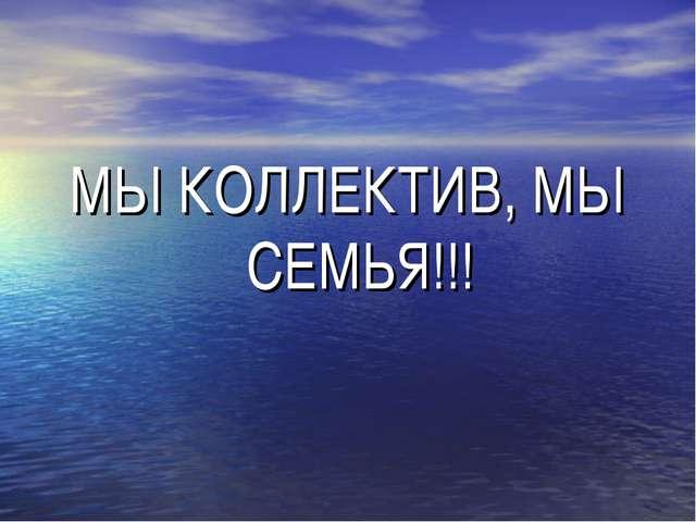 МЫ КОЛЛЕКТИВ, МЫ СЕМЬЯ!!!
