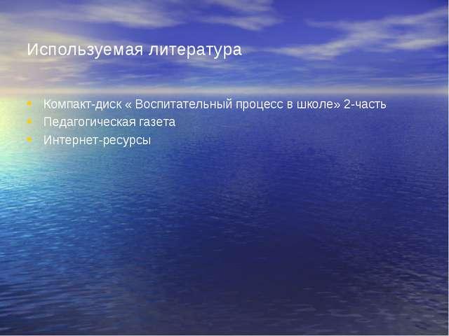Используемая литература Компакт-диск « Воспитательный процесс в школе» 2-част...
