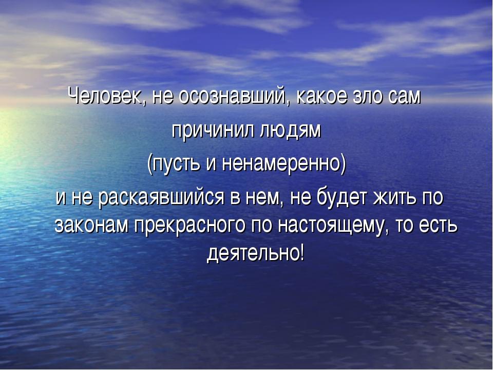 Человек, не осознавший, какое зло сам причинил людям (пусть и ненамеренно) и...