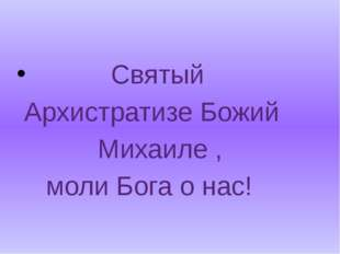 Святый Архистратизе Божий Михаиле , моли Бога о нас!