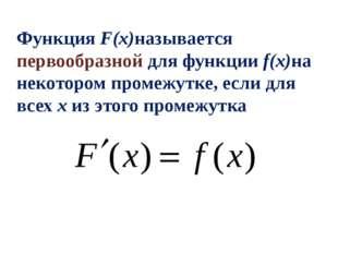 Функция F(x)называется первообразной для функции f(x)на некотором промежутке,