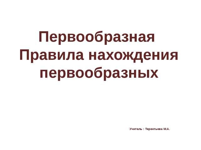 Первообразная Правила нахождения первообразных Учитель : Терентьева М.А.