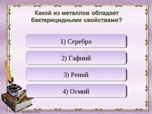 Верно! Неверно Неверно Неверно 1) Серебро 2) Гафний 3) Рений 4) Осмий