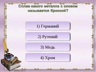 Верно! Неверно Неверно Неверно 1) Германий 2) Рутений 3) Медь 4) Хром