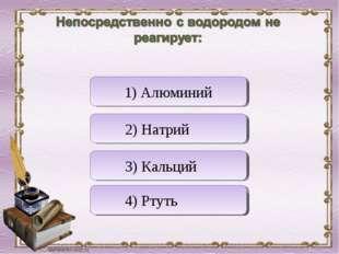 Верно! Неверно Неверно Неверно 1) Алюминий 2) Натрий 3) Кальций 4) Ртуть