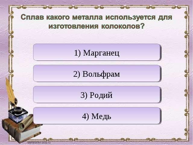 Верно! Неверно Неверно Неверно 4) Медь 1) Марганец 3) Родий 2) Вольфрам