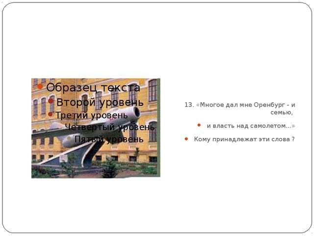 13. «Многое дал мне Оренбург - и семью, и власть над самолетом...» Кому прин...