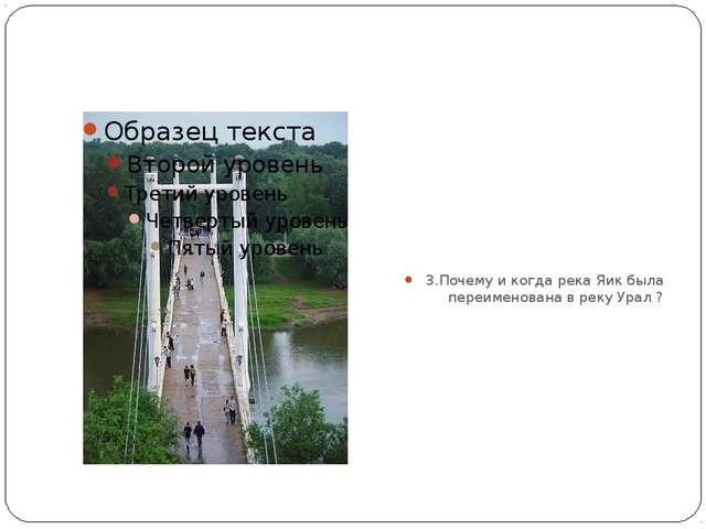 3.Почему и когда река Яик была переименована в реку Урал ?