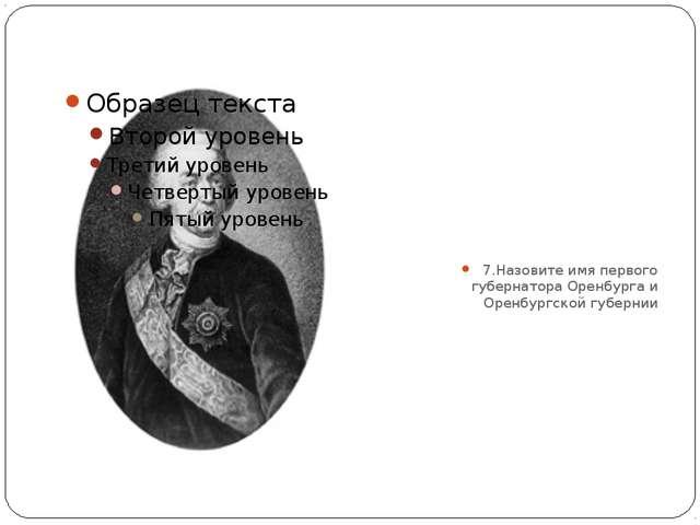 7.Назовите имя первого губернатора Оренбурга и Оренбургской губернии