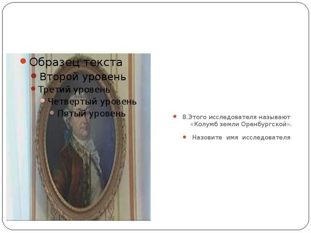 8.Этого исследователя называют «Колумб земли Оренбургской». Назовите имя исс...
