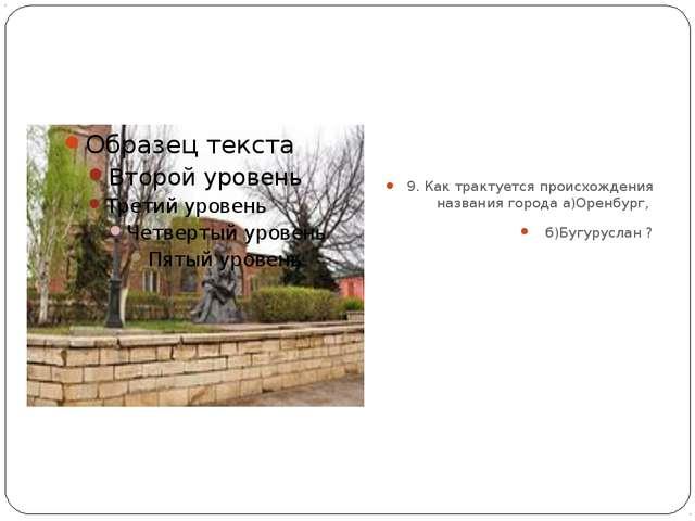 9. Как трактуется происхождения названия города а)Оренбург, б)Бугуруслан ?