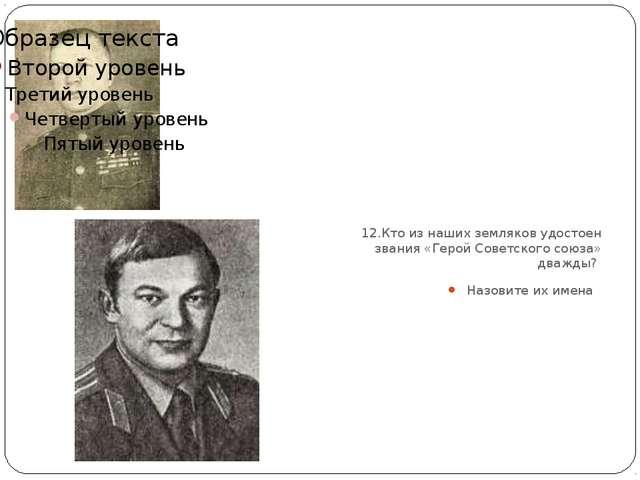 12.Кто из наших земляков удостоен звания «Герой Советского союза» дважды? На...
