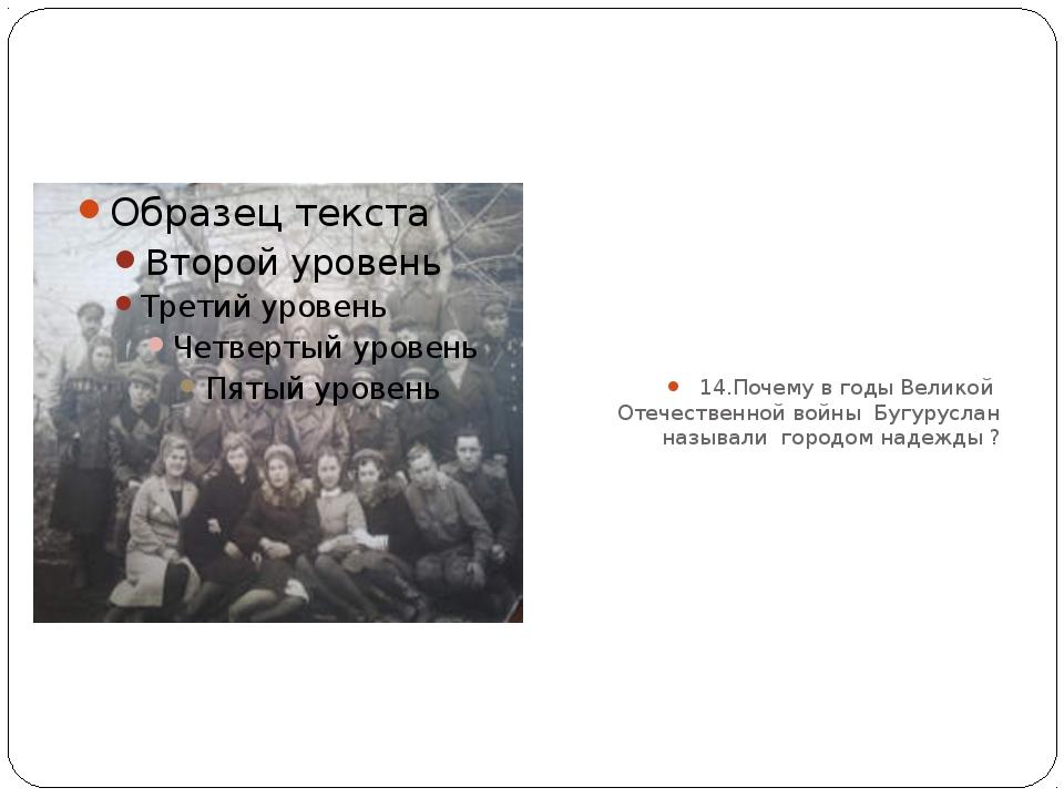14.Почему в годы Великой Отечественной войны Бугуруслан называли городом над...
