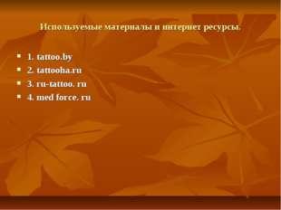 Используемые материалы и интернет ресурсы. 1. tattoo.by 2. tattooha.ru 3. ru-