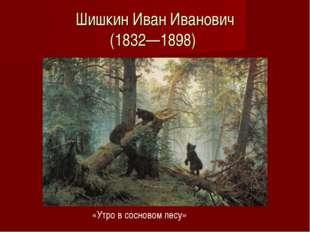 Шишкин Иван Иванович (1832—1898) «Утро в сосновом лесу»