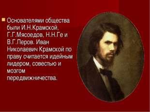 Основателями общества были И.Н.Крамской, Г.Г.Мясоедов, Н.Н.Ге и В.Г.Перов. Ив