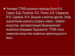 Членами ТПХВ в разные периоды были В.А. Серов, В.Д, Поленов, И.Е. Репин, А.К.