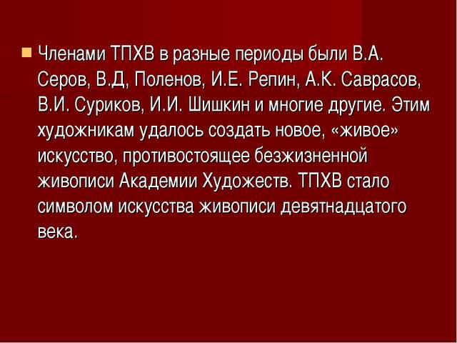 Членами ТПХВ в разные периоды были В.А. Серов, В.Д, Поленов, И.Е. Репин, А.К....
