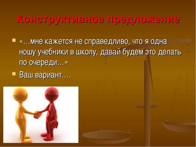 Конструктивное предложение «…мне кажется не справедливо, что я одна ношу учеб...