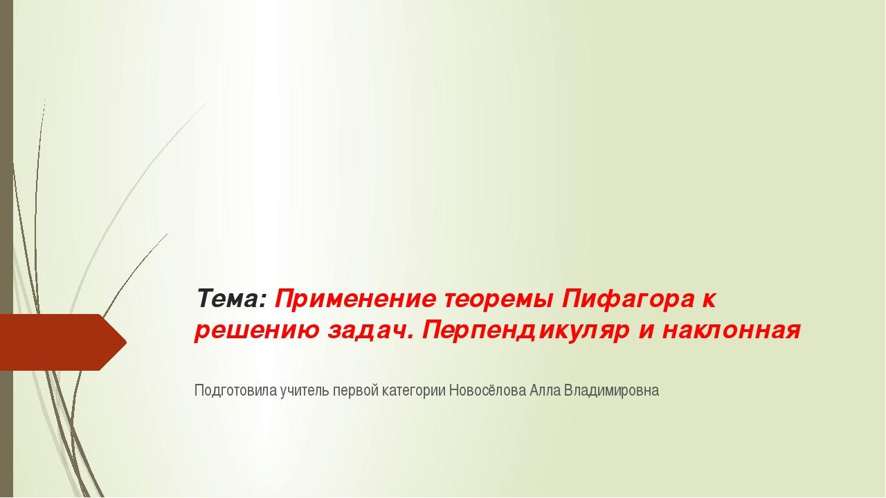 Тема: Применение теоремы Пифагора к решению задач. Перпендикуляр и наклонная...