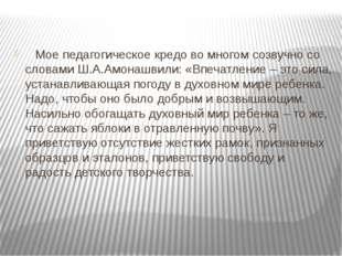 Мое педагогическое кредо во многом созвучно со словами Ш.А.Амонашвили: «Впеч