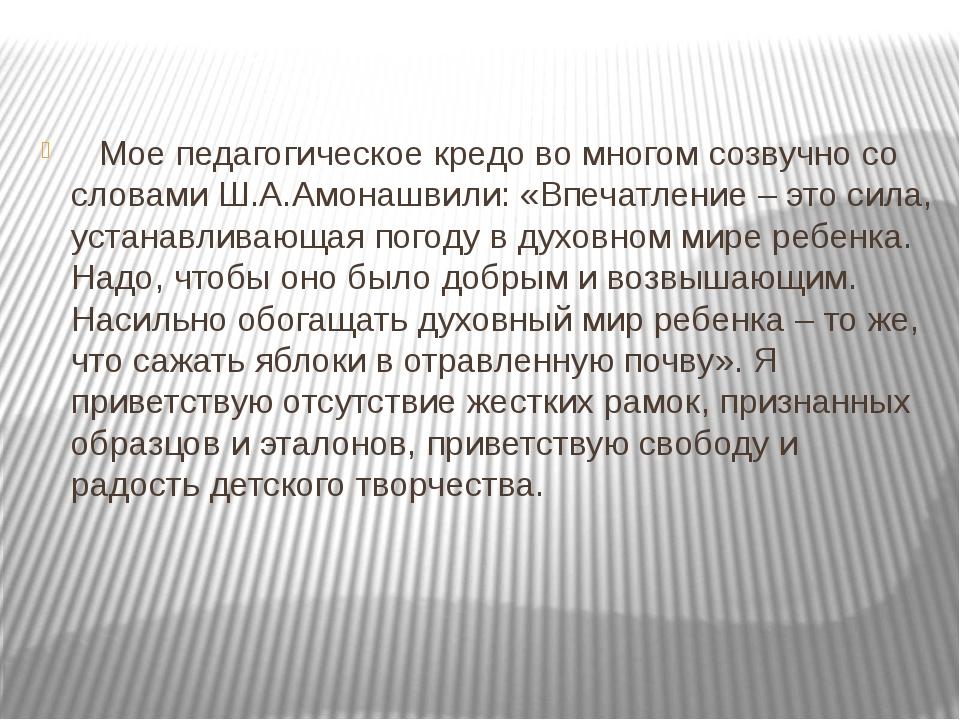 Мое педагогическое кредо во многом созвучно со словами Ш.А.Амонашвили: «Впеч...