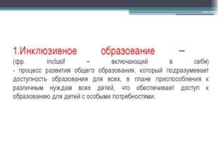 1.Инклюзивное образование – (фр. inclusif – включающий в себя) - процесс разв