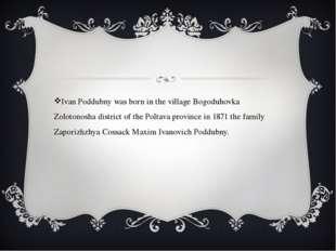 Ivan Poddubny was born in the village Bogoduhovka Zolotonosha district of the