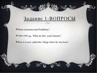 Задание 1-ВОПРОСЫ What nicknames had Poddubny? 1904-1947 gg.. What are this y