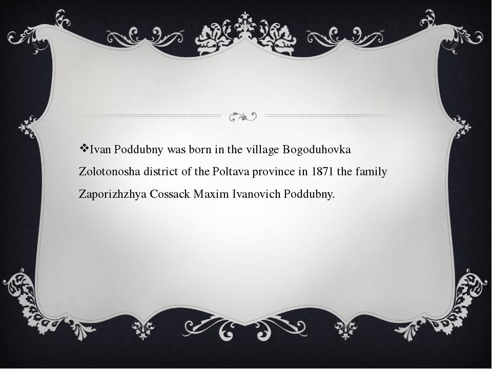Ivan Poddubny was born in the village Bogoduhovka Zolotonosha district of the...