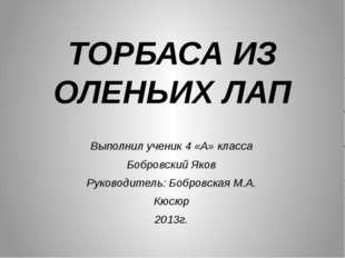 ТОРБАСА ИЗ ОЛЕНЬИХ ЛАП Выполнил ученик 4 «А» класса Бобровский Яков Руководит
