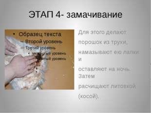 ЭТАП 4- замачивание Для этого делают порошок из трухи, намазывают ею лапки и