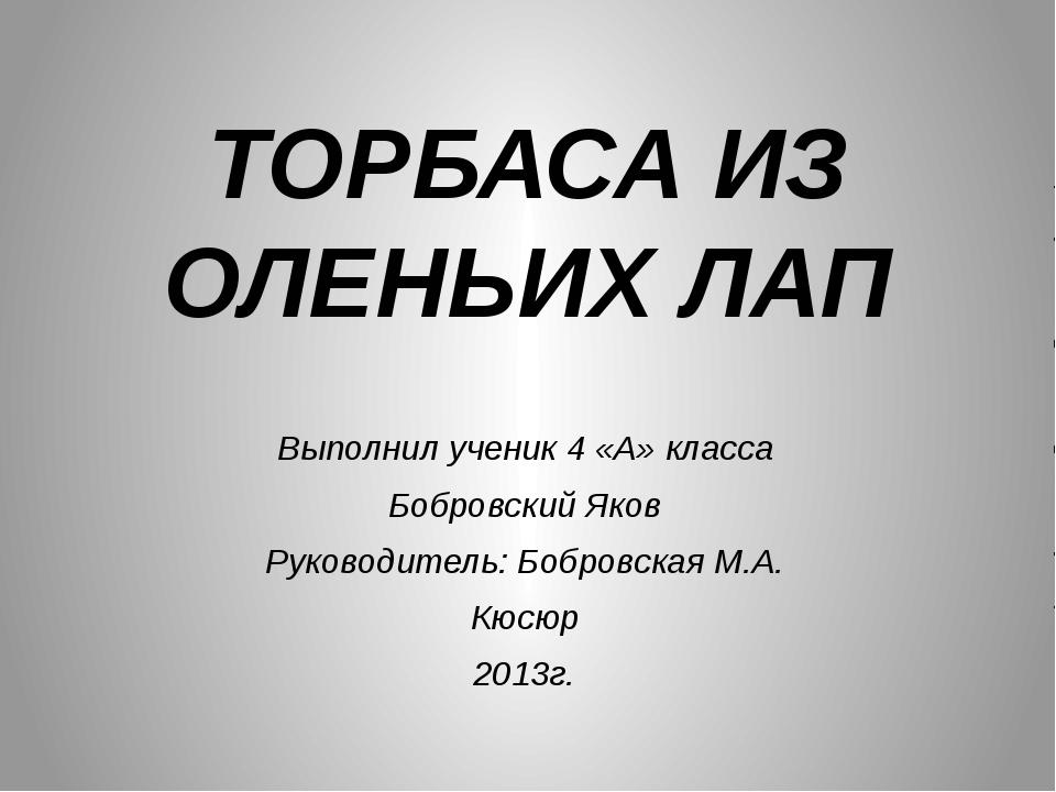 ТОРБАСА ИЗ ОЛЕНЬИХ ЛАП Выполнил ученик 4 «А» класса Бобровский Яков Руководит...