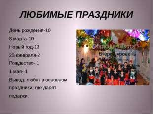 ЛЮБИМЫЕ ПРАЗДНИКИ День рождения-10 8 марта-10 Новый год-13 23 февраля-2 Рожде