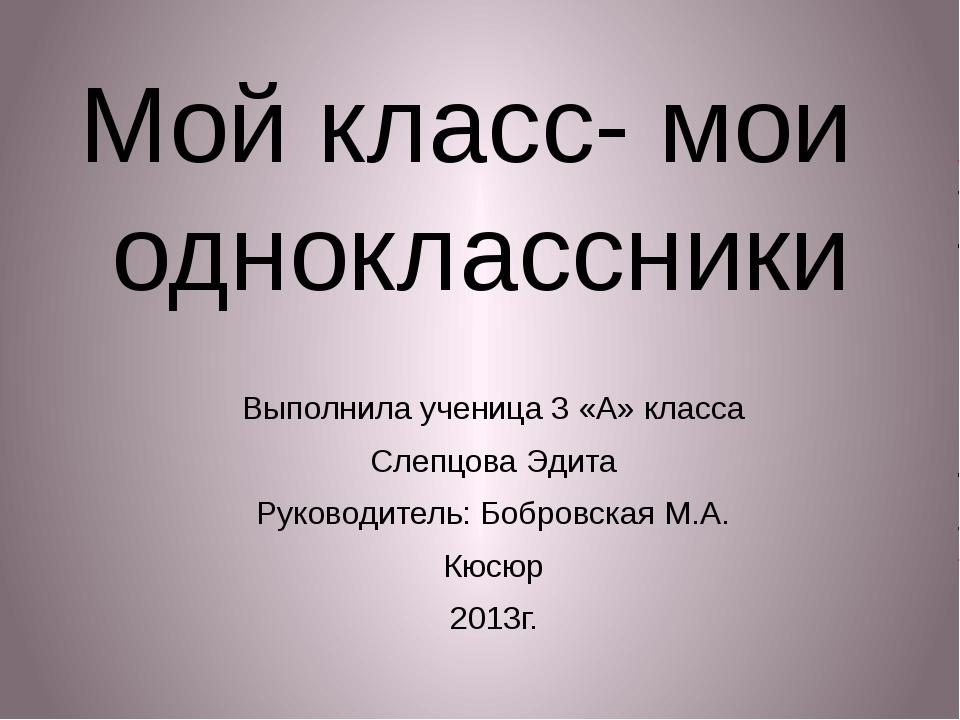 Мой класс- мои одноклассники Выполнила ученица 3 «А» класса Слепцова Эдита Ру...