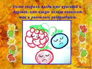 Долго спорили ягоды кто красивей и вкусней, кто какую пользу приносит, так и