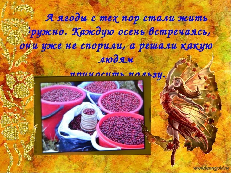 А ягоды с тех пор стали жить дружно. Каждую осень встречаясь, они уже не спо...