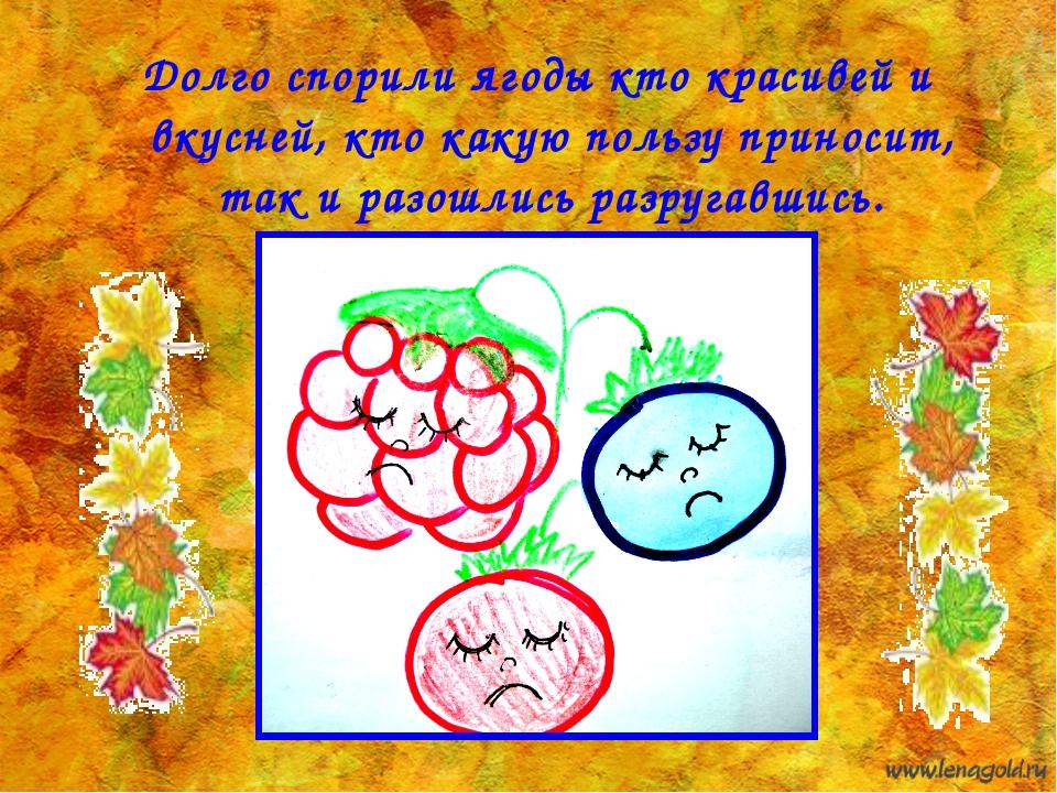 Долго спорили ягоды кто красивей и вкусней, кто какую пользу приносит, так и...