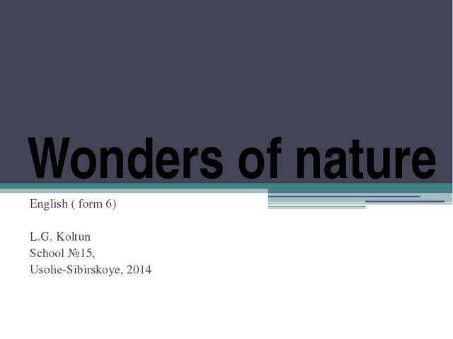 Wonders of nature English ( form 6) L.G. Koltun School №15, Usolie-Sibirskoye...