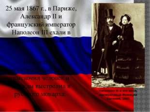 25 мая 1867 г., в Париже, Александр II и французский император Наполеон III е