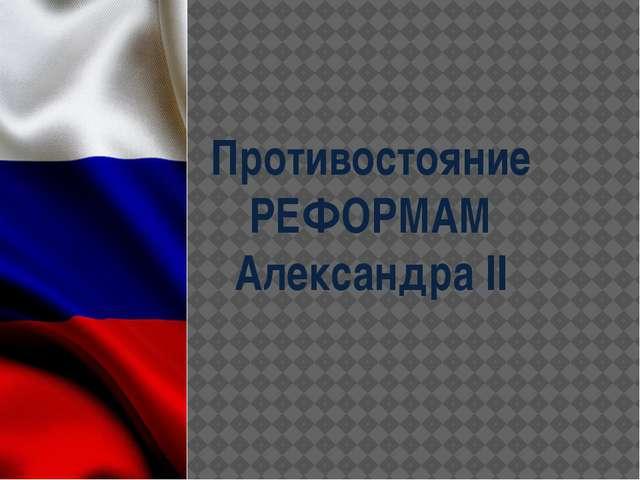 Противостояние РЕФОРМАМ Александра II