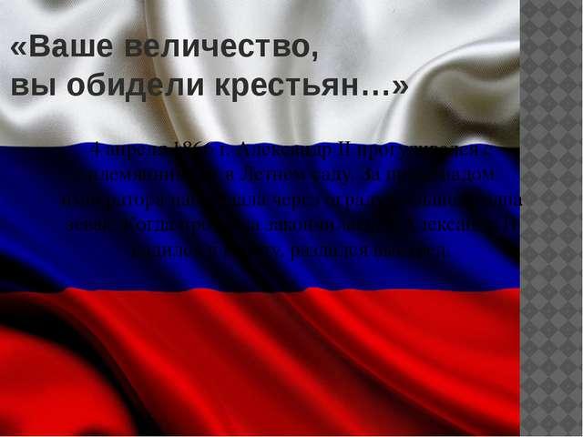 «Ваше величество, вы обидели крестьян…» 4 апреля 1866 г. Александр II прогули...