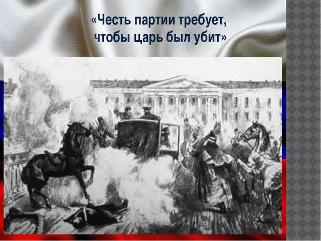 «Честь партии требует, чтобы царь был убит»