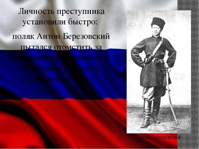 Личность преступника установили быстро: поляк Антон Березовский пытался отомс...