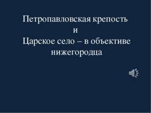 Петропавловская крепость и Царское село – в объективе нижегородца