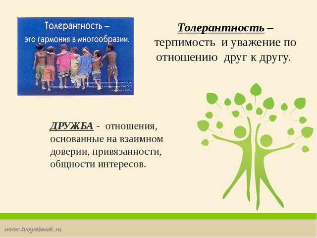 ДРУЖБА - отношения, основанные на взаимном доверии, привязанности, общности и...