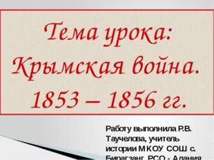 Тема урока: Крымская война. 1853 – 1856 гг. Работу выполнила Р.В. Таучелова,