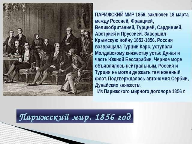 ПАРИЖСКИЙ МИР 1856, заключен 18 марта между Россией, Францией, Великобритание...